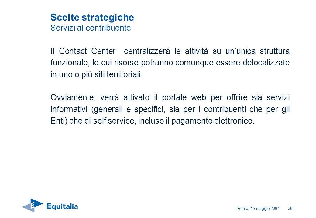 Roma, 15 maggio 200738 Scelte strategiche Servizi al contribuente Il Contact Center centralizzerà le attività su ununica struttura funzionale, le cui
