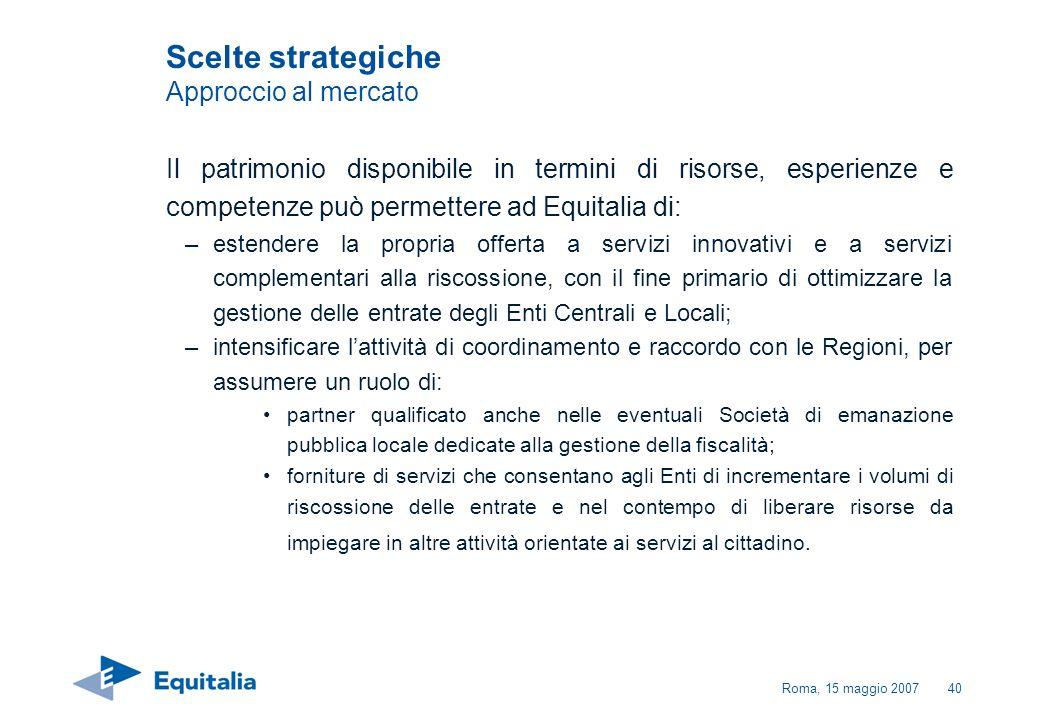 Roma, 15 maggio 200740 Scelte strategiche Approccio al mercato Il patrimonio disponibile in termini di risorse, esperienze e competenze può permettere