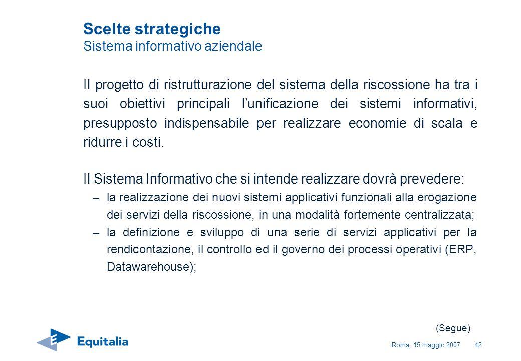 Roma, 15 maggio 200742 Scelte strategiche Sistema informativo aziendale Il progetto di ristrutturazione del sistema della riscossione ha tra i suoi ob