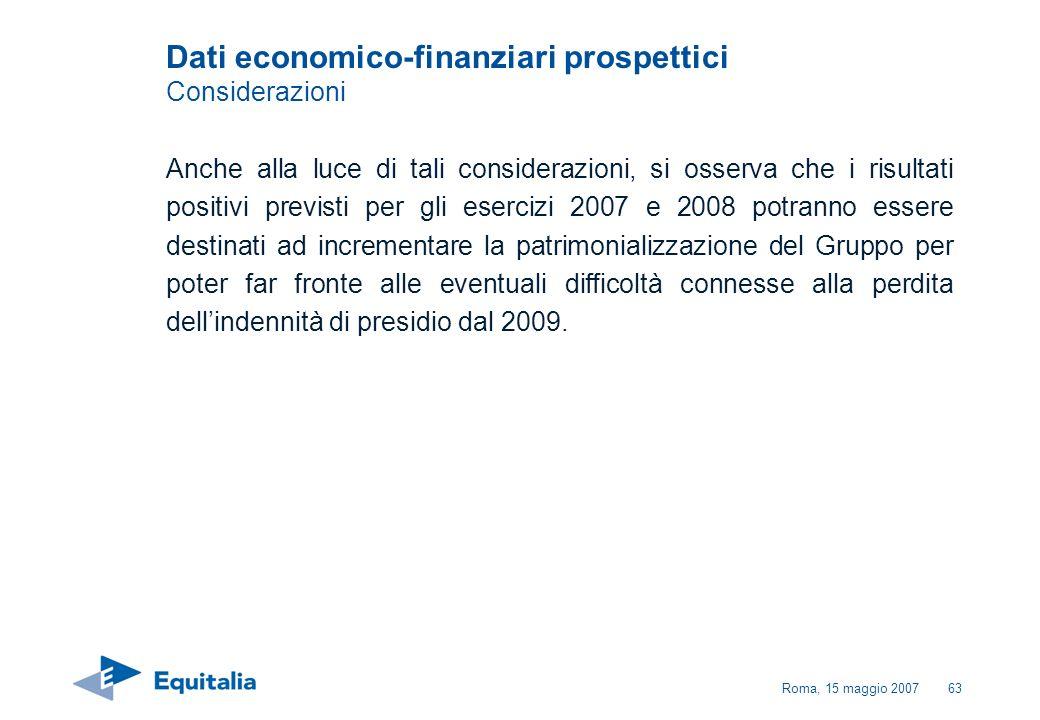Roma, 15 maggio 200763 Dati economico-finanziari prospettici Considerazioni Anche alla luce di tali considerazioni, si osserva che i risultati positiv