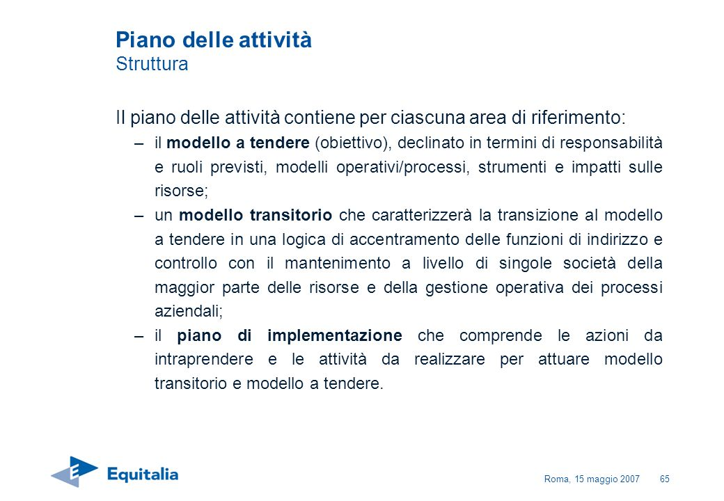 Roma, 15 maggio 200765 Piano delle attività Struttura Il piano delle attività contiene per ciascuna area di riferimento: –il modello a tendere (obiett