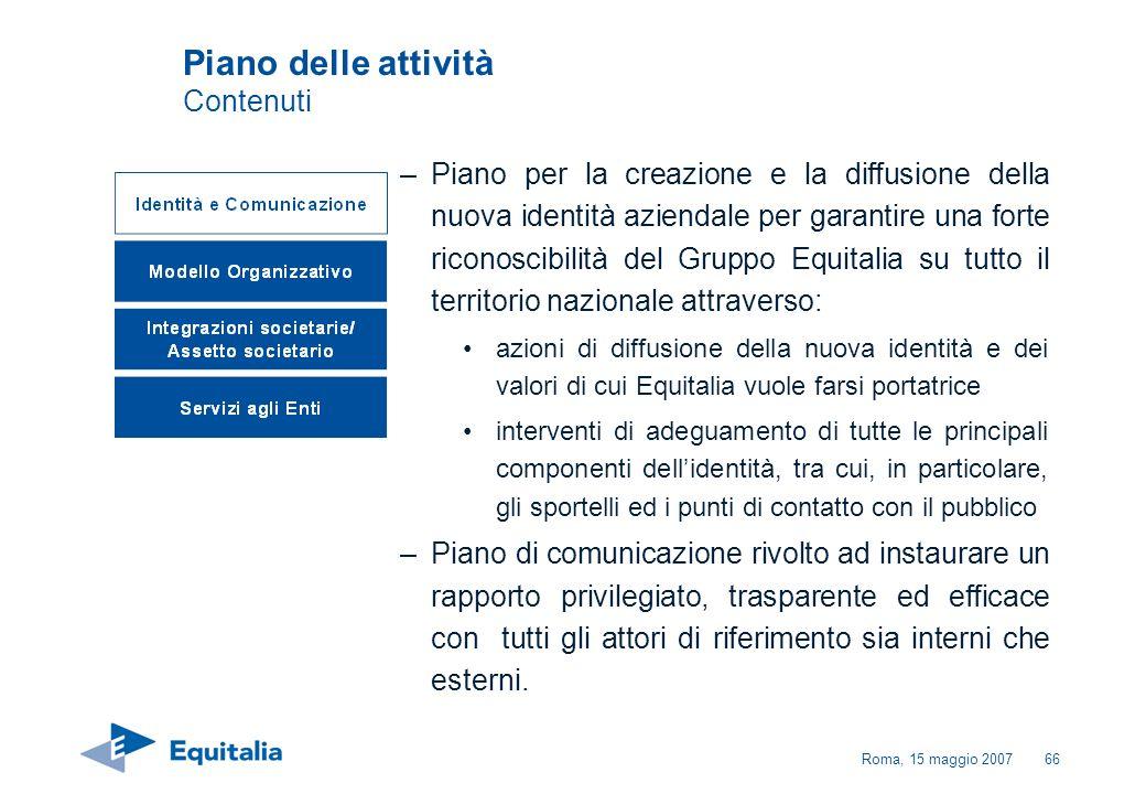 Roma, 15 maggio 200766 Piano delle attività Contenuti –Piano per la creazione e la diffusione della nuova identità aziendale per garantire una forte r