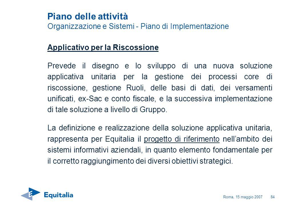 Roma, 15 maggio 200784 Piano delle attività Organizzazione e Sistemi - Piano di Implementazione Applicativo per la Riscossione Prevede il disegno e lo