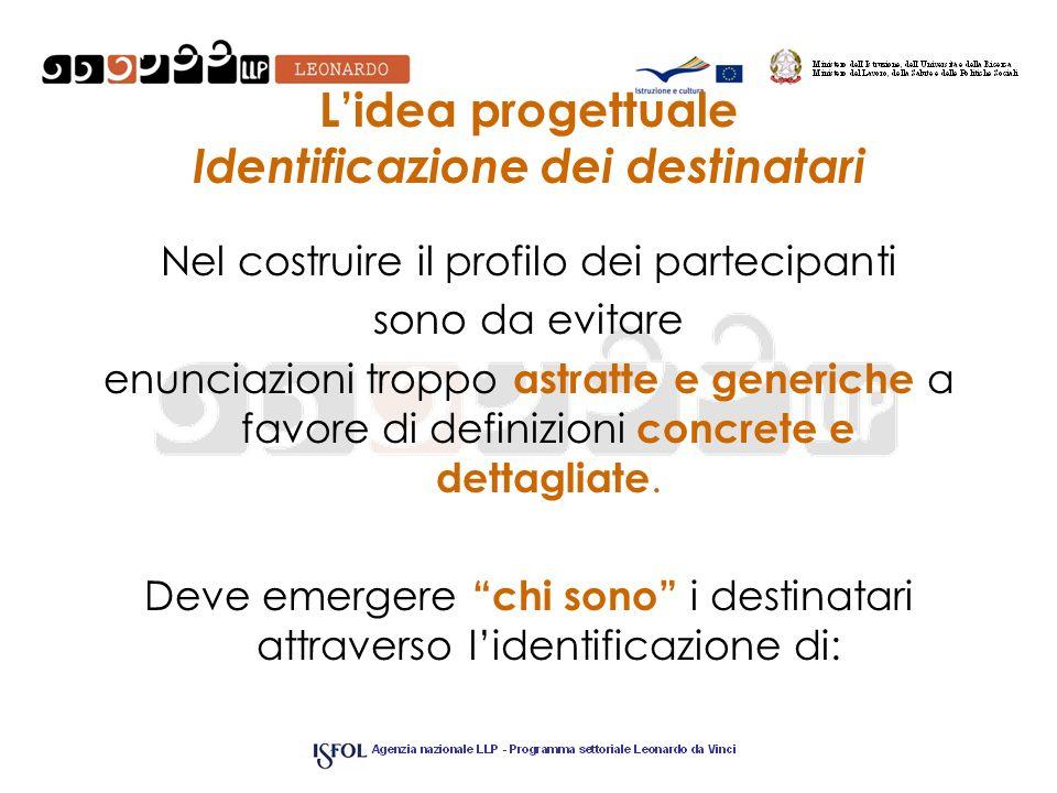 Lidea progettuale Identificazione dei destinatari Nel costruire il profilo dei partecipanti sono da evitare enunciazioni troppo astratte e generiche a