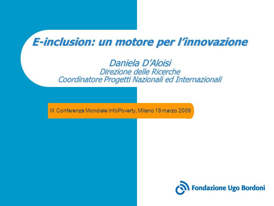 E-inclusion: un motore per linnovazione Daniela DAloisi Direzione delle Ricerche Coordinatore Progetti Nazionali ed Internazionali IX Conferenza Mondi