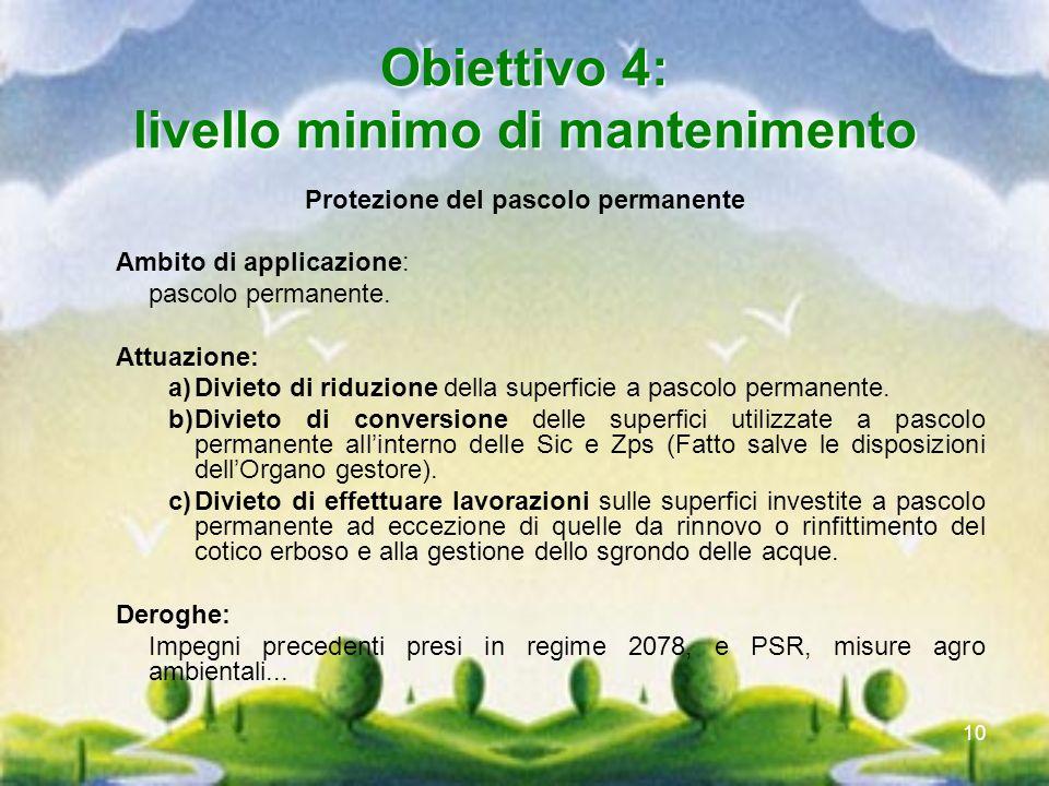 10 Obiettivo 4: livello minimo di mantenimento Protezione del pascolo permanente Ambito di applicazione: pascolo permanente. Attuazione: a)Divieto di