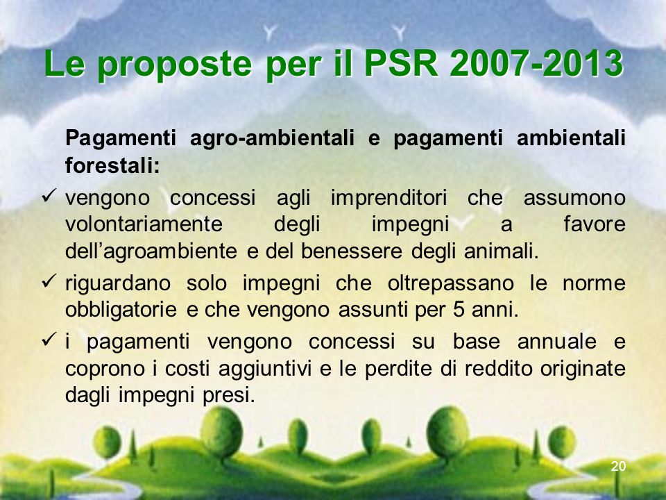 20 Le proposte per il PSR 2007-2013 Pagamenti agro-ambientali e pagamenti ambientali forestali: vengono concessi agli imprenditori che assumono volont