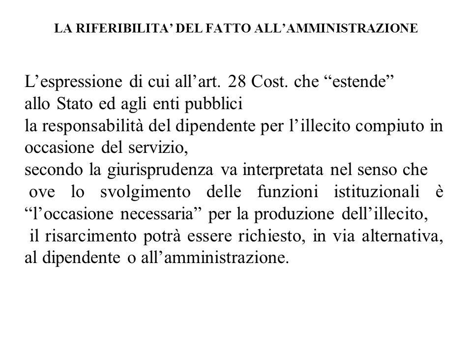 LA RIFERIBILITA DEL FATTO ALLAMMINISTRAZIONE Lespressione di cui allart. 28 Cost. che estende allo Stato ed agli enti pubblici la responsabilità del d