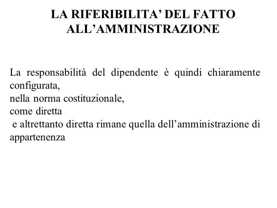 LA RIFERIBILITA DEL FATTO ALLAMMINISTRAZIONE La responsabilità del dipendente è quindi chiaramente configurata, nella norma costituzionale, come diret