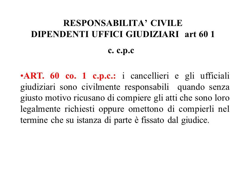 RESPONSABILITA CIVILE DIPENDENTI UFFICI GIUDIZIARI art 60 1 c. c.p.c ART. 60 co. 1 c.p.c.: i cancellieri e gli ufficiali giudiziari sono civilmente re