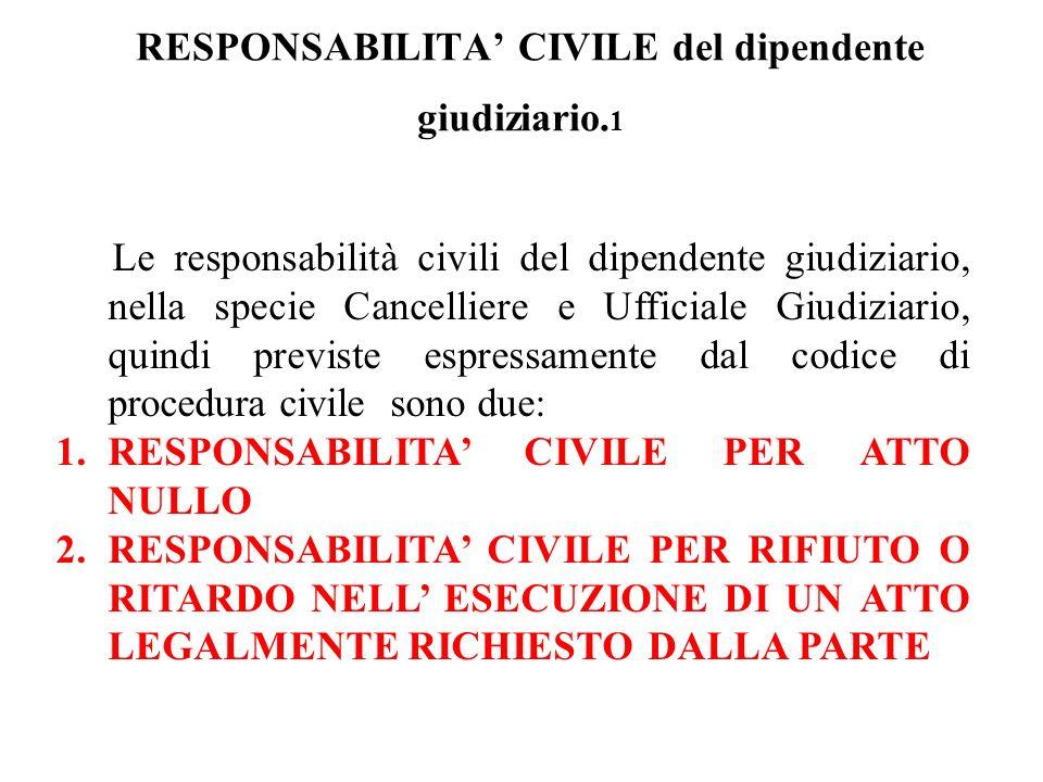 RESPONSABILITA CIVILE del dipendente giudiziario. 1 Le responsabilità civili del dipendente giudiziario, nella specie Cancelliere e Ufficiale Giudizia
