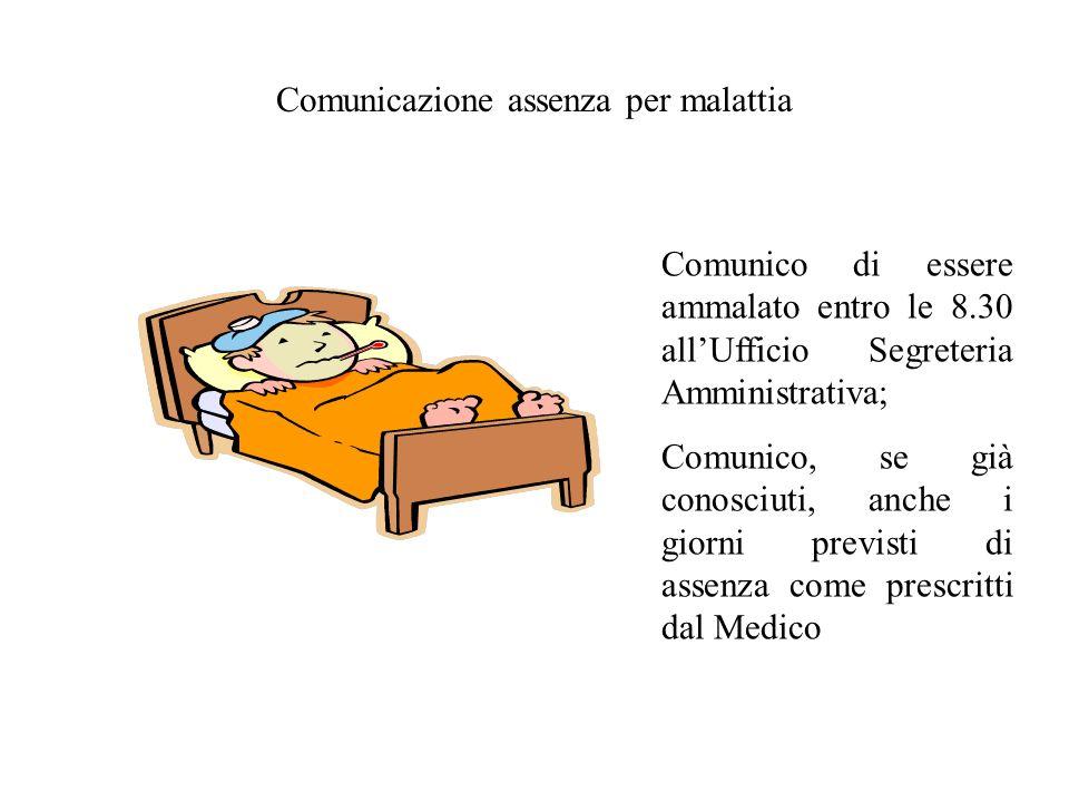 Comunicazione assenza per malattia Comunico di essere ammalato entro le 8.30 allUfficio Segreteria Amministrativa; Comunico, se già conosciuti, anche