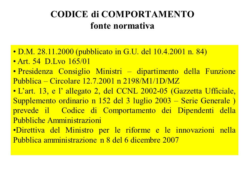 CODICE di COMPORTAMENTO fonte normativa D.M. 28.11.2000 (pubblicato in G.U. del 10.4.2001 n. 84) Art. 54 D.Lvo 165/01 Presidenza Consiglio Ministri –