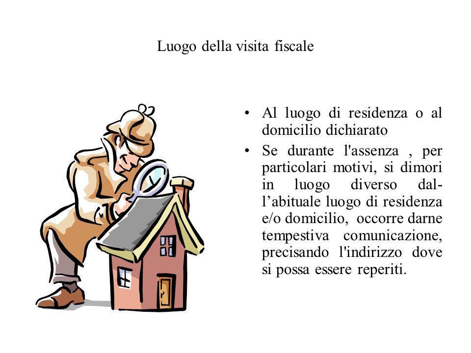 Luogo della visita fiscale Al luogo di residenza o al domicilio dichiarato Se durante l'assenza, per particolari motivi, si dimori in luogo diverso da
