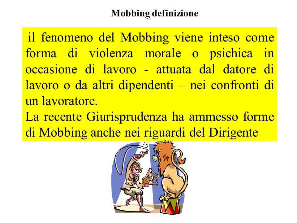 Mobbing definizione il fenomeno del Mobbing viene inteso come forma di violenza morale o psichica in occasione di lavoro - attuata dal datore di lavor