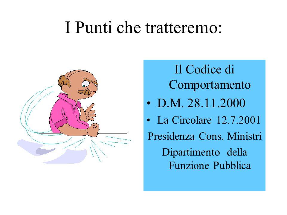 I Punti che tratteremo: Il Codice di Comportamento D.M. 28.11.2000 La Circolare 12.7.2001 Presidenza Cons. Ministri Dipartimento della Funzione Pubbli