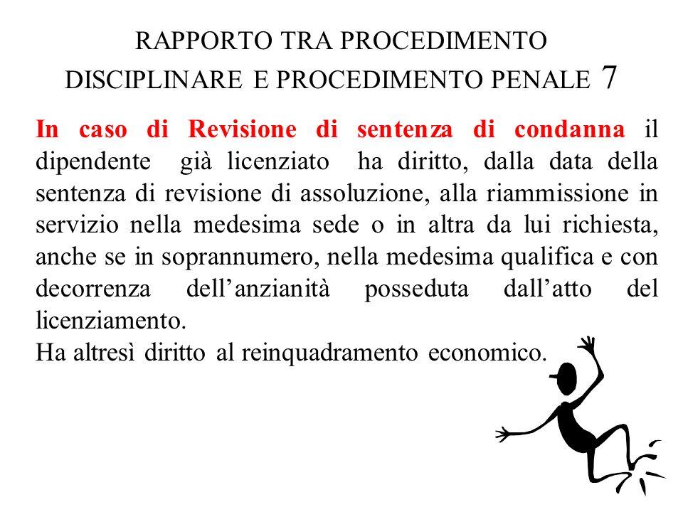 RAPPORTO TRA PROCEDIMENTO DISCIPLINARE E PROCEDIMENTO PENALE 7 In caso di Revisione di sentenza di condanna il dipendente già licenziato ha diritto, d