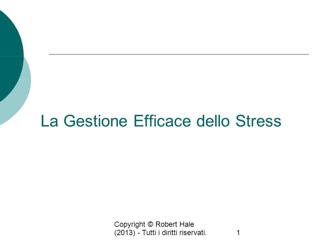 Copyright © Robert Hale (2013) - Tutti i diritti riservati.1 La Gestione Efficace dello Stress