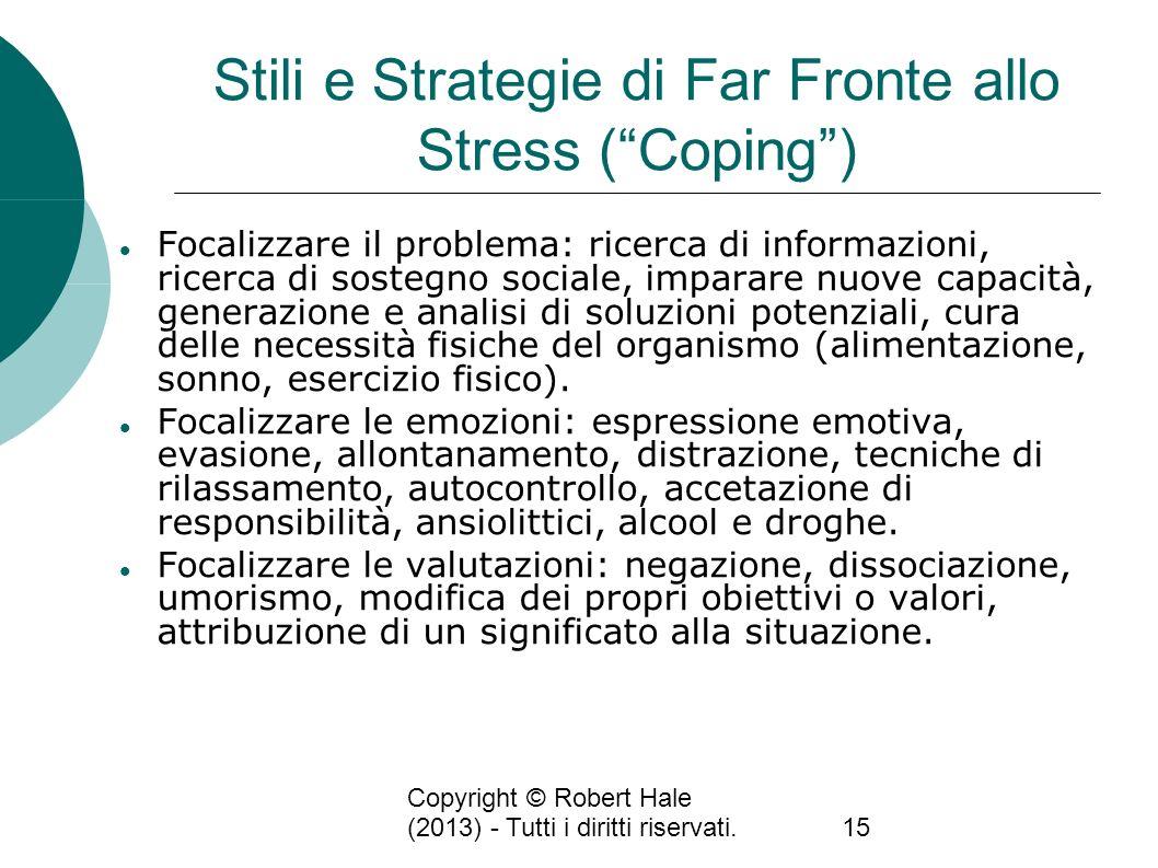 Copyright © Robert Hale (2013) - Tutti i diritti riservati.15 Stili e Strategie di Far Fronte allo Stress (Coping) Focalizzare il problema: ricerca di
