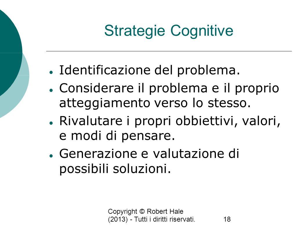 Copyright © Robert Hale (2013) - Tutti i diritti riservati.18 Strategie Cognitive Identificazione del problema. Considerare il problema e il proprio a