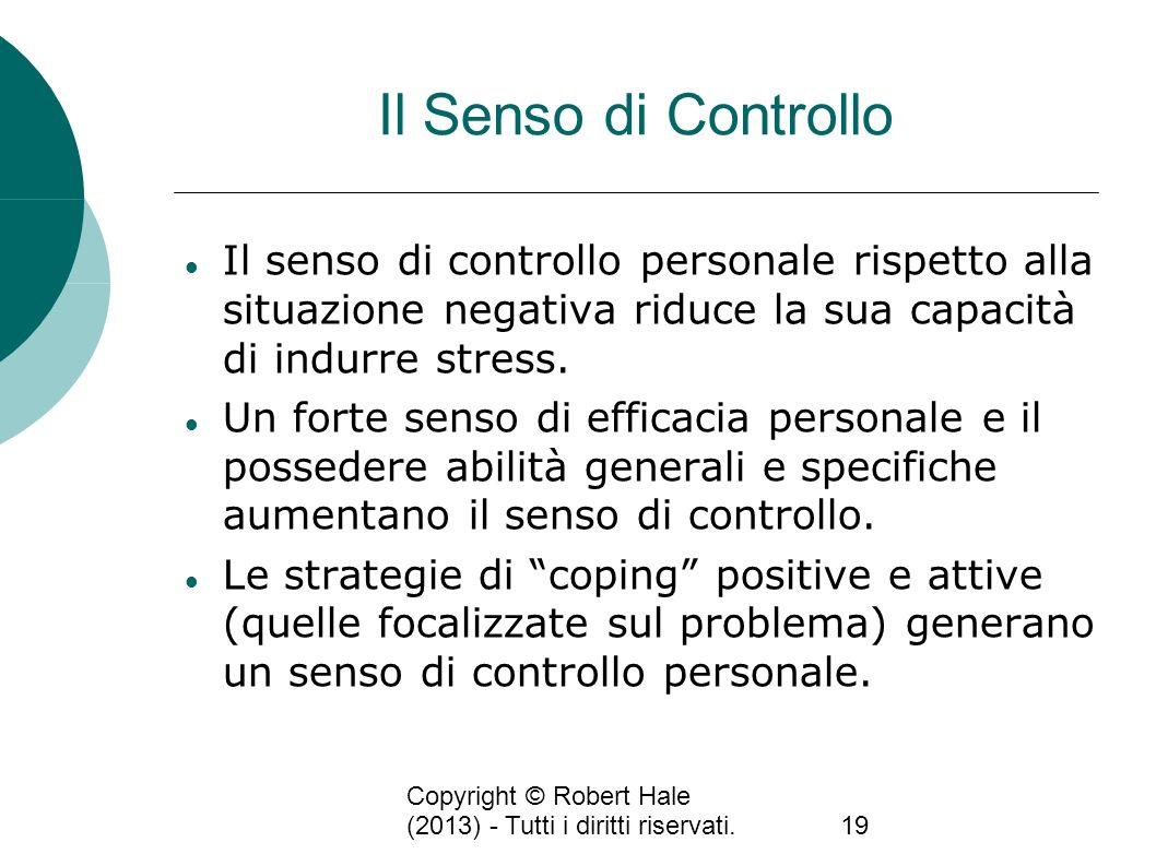 Copyright © Robert Hale (2013) - Tutti i diritti riservati.19 Il Senso di Controllo Il senso di controllo personale rispetto alla situazione negativa