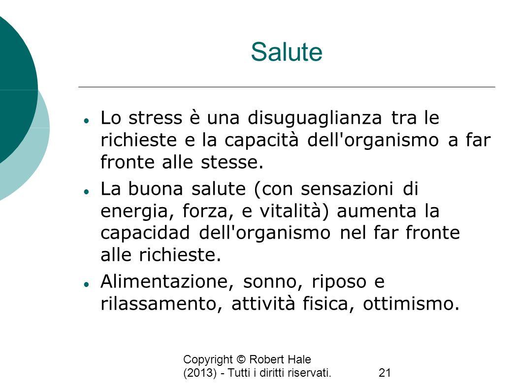 Copyright © Robert Hale (2013) - Tutti i diritti riservati.21 Salute Lo stress è una disuguaglianza tra le richieste e la capacità dell'organismo a fa
