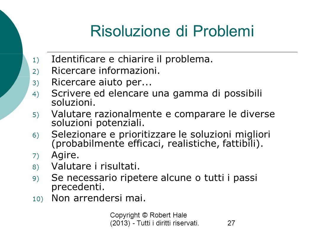 Copyright © Robert Hale (2013) - Tutti i diritti riservati.27 Risoluzione di Problemi 1) Identificare e chiarire il problema. 2) Ricercare informazion