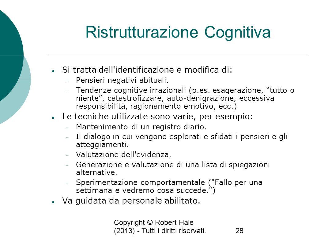 Copyright © Robert Hale (2013) - Tutti i diritti riservati.28 Ristrutturazione Cognitiva Si tratta dell'identificazione e modifica di: Pensieri negati