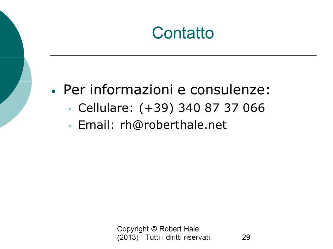 Copyright © Robert Hale (2013) - Tutti i diritti riservati.29 Contatto Per informazioni e consulenze: Cellulare: (+39) 340 87 37 066 Email: rh@roberth