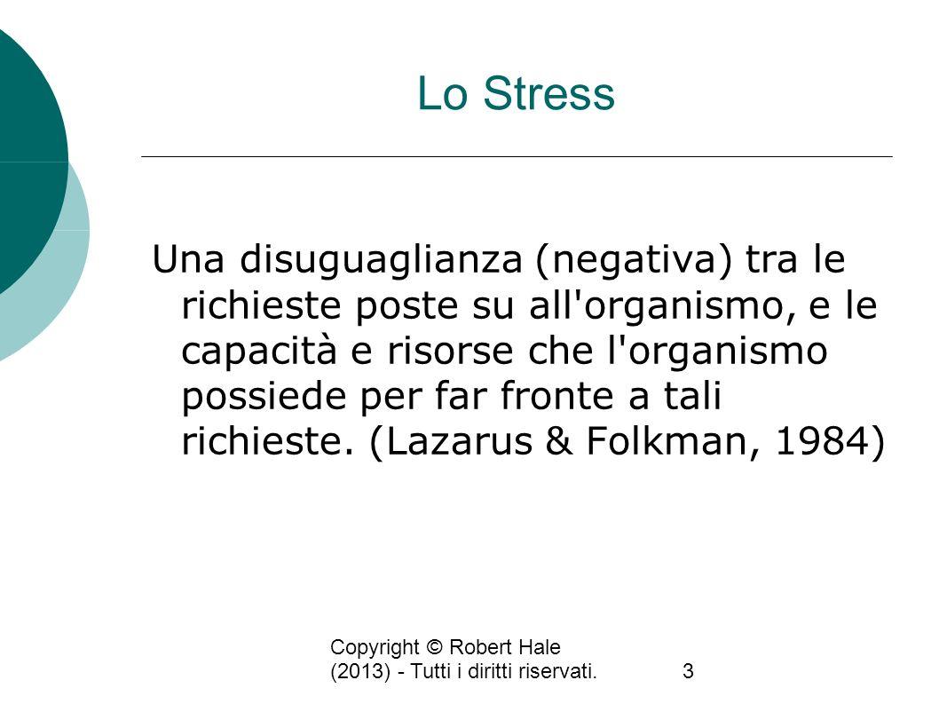 Copyright © Robert Hale (2013) - Tutti i diritti riservati.3 Lo Stress Una disuguaglianza (negativa) tra le richieste poste su all'organismo, e le cap
