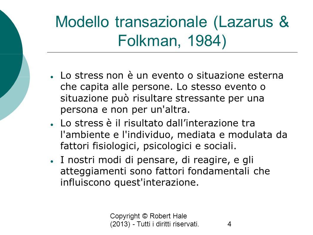 Copyright © Robert Hale (2013) - Tutti i diritti riservati.4 Modello transazionale (Lazarus & Folkman, 1984) Lo stress non è un evento o situazione es