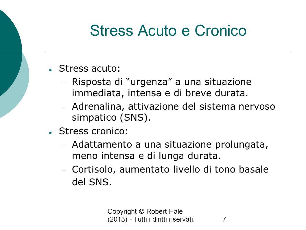 Copyright © Robert Hale (2013) - Tutti i diritti riservati.7 Stress Acuto e Cronico Stress acuto: Risposta di urgenza a una situazione immediata, inte