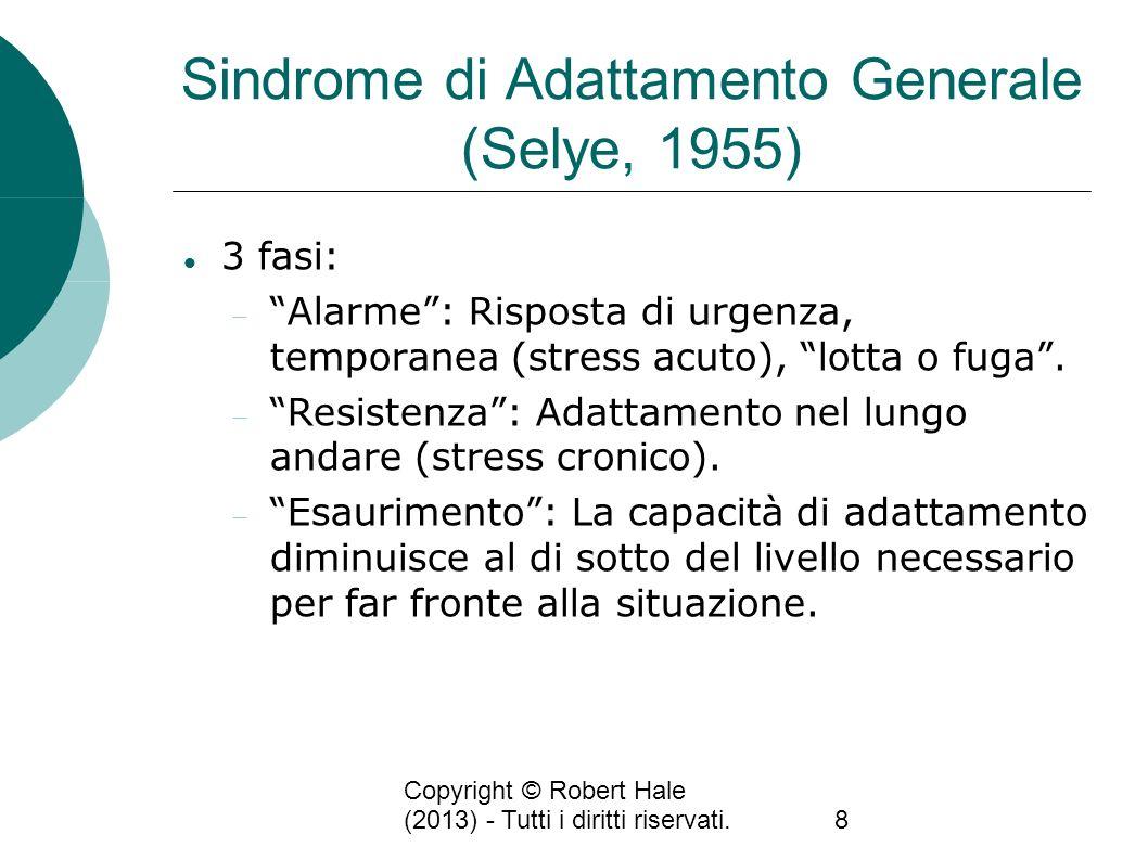 Copyright © Robert Hale (2013) - Tutti i diritti riservati.8 Sindrome di Adattamento Generale (Selye, 1955) 3 fasi: Alarme: Risposta di urgenza, tempo