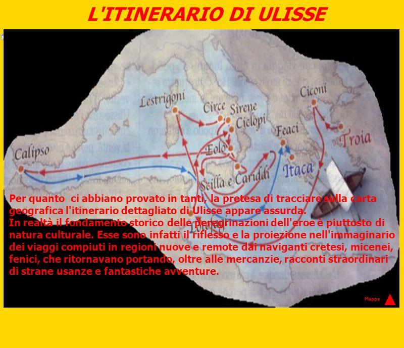L'ITINERARIO DI ULISSE Per quanto ci abbiano provato in tanti, la pretesa di tracciare sulla carta geografica l'itinerario dettagliato di Ulisse appar