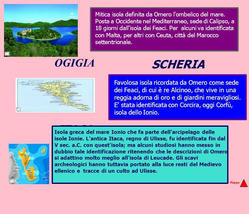 OGIGIA ITACA SCHERIA Mitica isola definita da Omero l'ombelico del mare. Posta a Occidente nel Mediterraneo, sede di Calipso, a 18 giorni dall'isola d