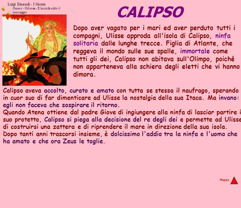 CALIPSO Calipso aveva accolto, curato e amato con tutta se stessa il naufrago, sperando in cuor suo di far dimenticare ad Ulisse la nostalgia della su