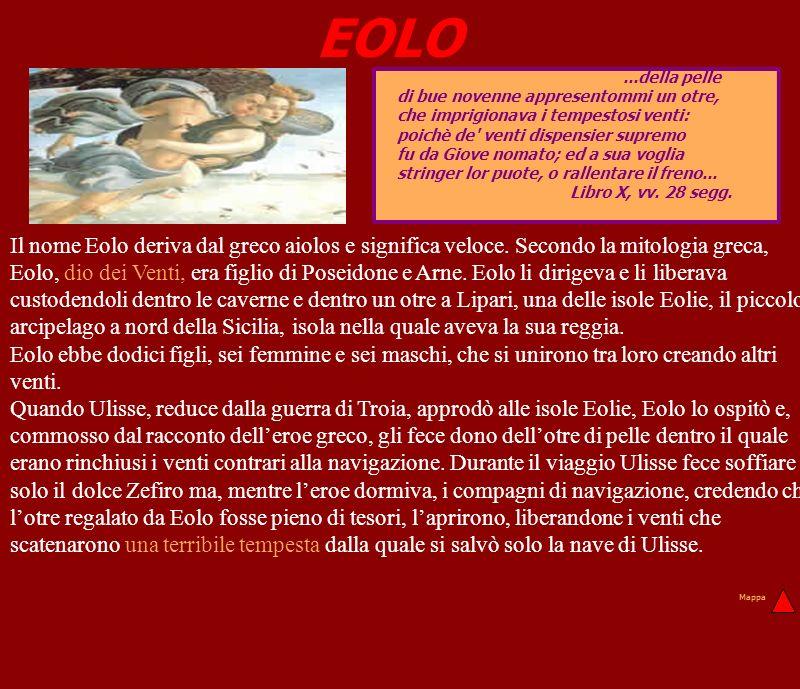 EOLO Il nome Eolo deriva dal greco aiolos e significa veloce. Secondo la mitologia greca, Eolo, dio dei Venti, era figlio di Poseidone e Arne. Eolo li