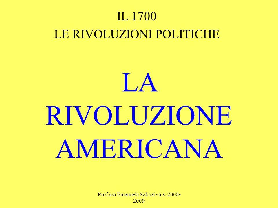 LA RIVOLUZIONE AMERICANA IL 1700 LE RIVOLUZIONI POLITICHE Prof.ssa Emanuela Sabuzi - a.s.