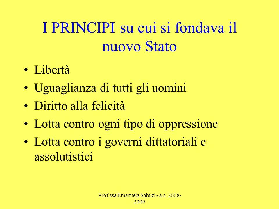 I PRINCIPI su cui si fondava il nuovo Stato Libertà Uguaglianza di tutti gli uomini Diritto alla felicità Lotta contro ogni tipo di oppressione Lotta contro i governi dittatoriali e assolutistici Prof.ssa Emanuela Sabuzi - a.s.