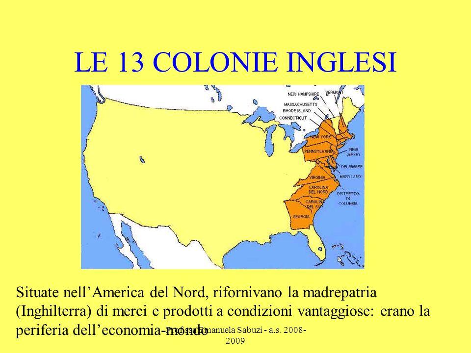 LE 13 COLONIE INGLESI Situate nellAmerica del Nord, rifornivano la madrepatria (Inghilterra) di merci e prodotti a condizioni vantaggiose: erano la periferia delleconomia-mondo Prof.ssa Emanuela Sabuzi - a.s.