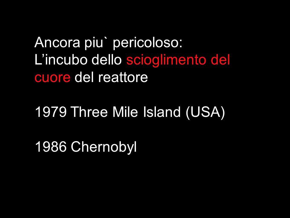 Ancora piu` pericoloso: Lincubo dello scioglimento del cuore del reattore 1979 Three Mile Island (USA) 1986 Chernobyl