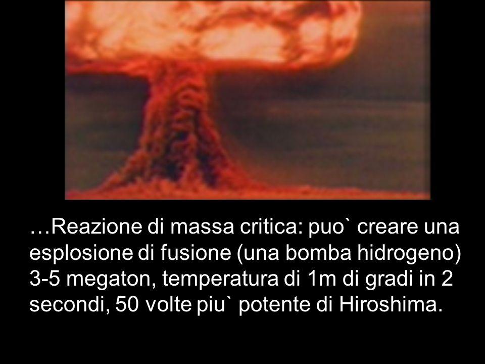 …Reazione di massa critica: puo` creare una esplosione di fusione (una bomba hidrogeno) 3-5 megaton, temperatura di 1m di gradi in 2 secondi, 50 volte
