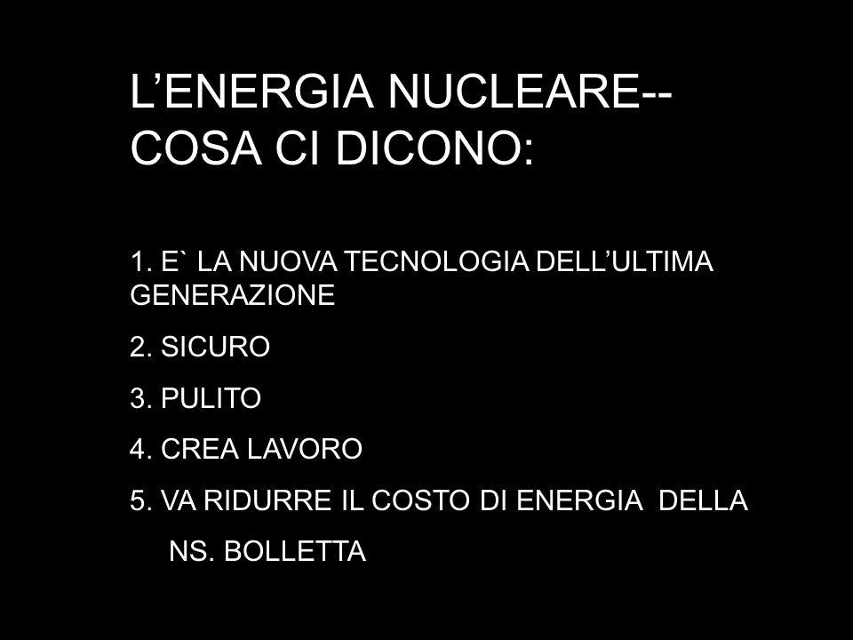LENERGIA NUCLEARE-- COSA CI DICONO: 1. E` LA NUOVA TECNOLOGIA DELLULTIMA GENERAZIONE 2. SICURO 3. PULITO 4. CREA LAVORO 5. VA RIDURRE IL COSTO DI ENER