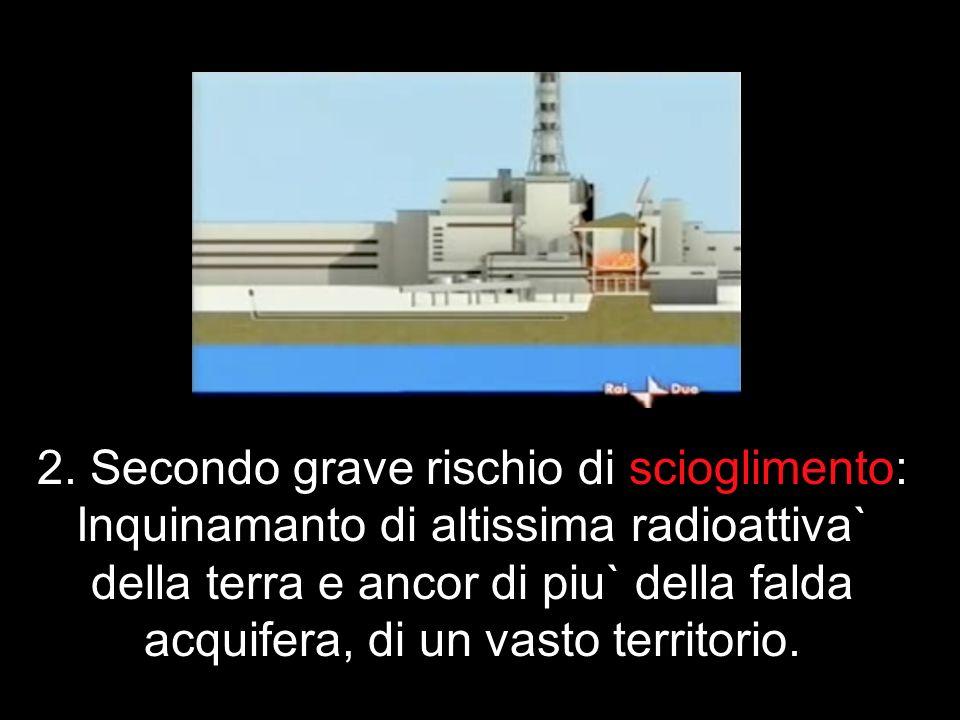 2. Secondo grave rischio di scioglimento: Inquinamanto di altissima radioattiva` della terra e ancor di piu` della falda acquifera, di un vasto territ