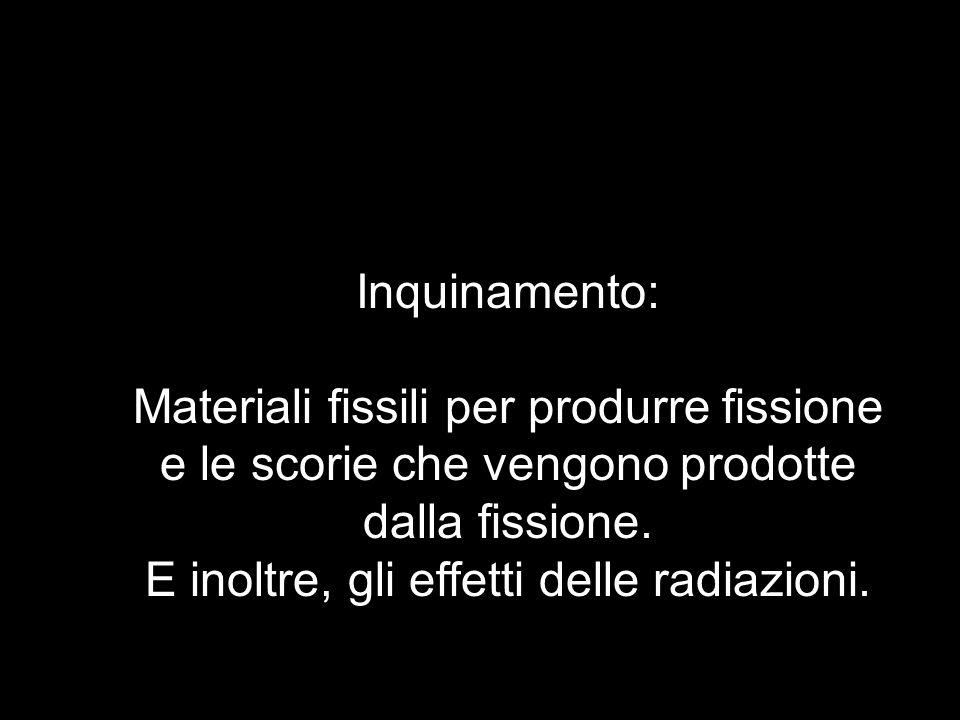 Inquinamento: Materiali fissili per produrre fissione e le scorie che vengono prodotte dalla fissione. E inoltre, gli effetti delle radiazioni.