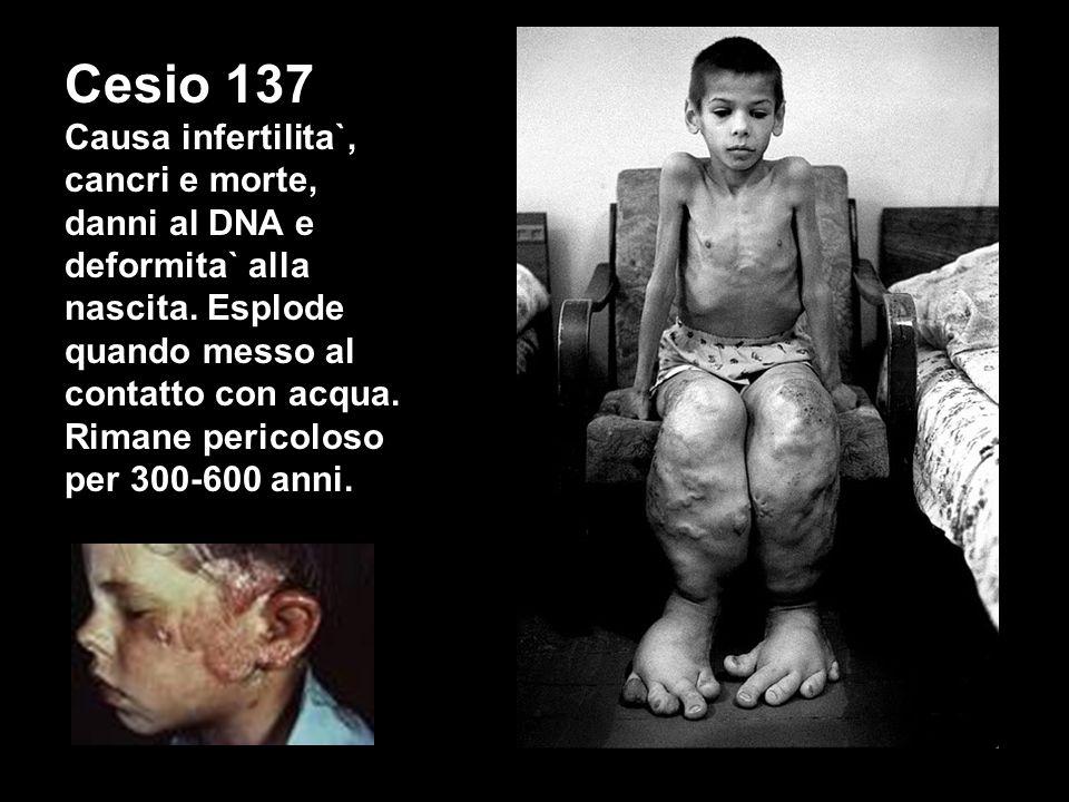 Cesio 137 Causa infertilita`, cancri e morte, danni al DNA e deformita` alla nascita. Esplode quando messo al contatto con acqua. Rimane pericoloso pe