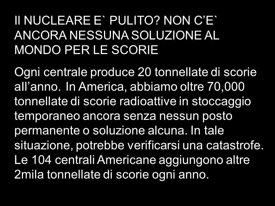Il NUCLEARE E` PULITO? NON CE` ANCORA NESSUNA SOLUZIONE AL MONDO PER LE SCORIE Ogni centrale produce 20 tonnellate di scorie aIlanno. In America, abbi