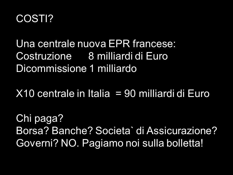 COSTI? Una centrale nuova EPR francese: Costruzione 8 milliardi di Euro Dicommissione 1 milliardo X10 centrale in Italia = 90 milliardi di Euro Chi pa