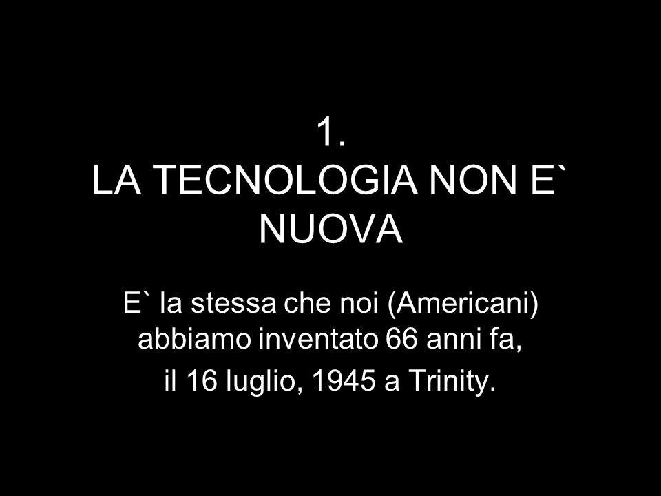 1. LA TECNOLOGIA NON E` NUOVA E` la stessa che noi (Americani) abbiamo inventato 66 anni fa, il 16 luglio, 1945 a Trinity.