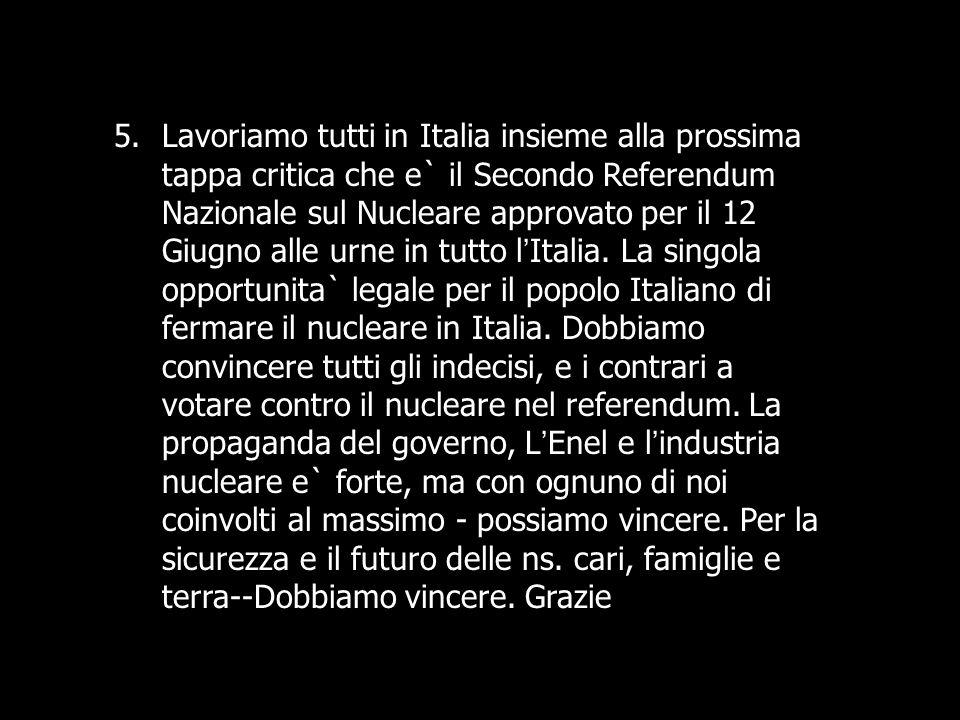 5.Lavoriamo tutti in Italia insieme alla prossima tappa critica che e` il Secondo Referendum Nazionale sul Nucleare approvato per il 12 Giugno alle ur